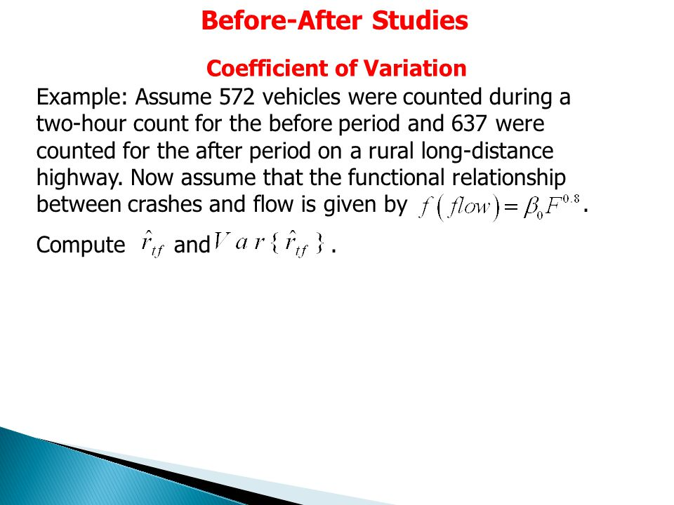 Before-After Studies Coefficient of Variation Example: Assume 572 vehicles were counted during a two-hour count for the before period and 637 were counted for the after period on a rural long-distance highway.