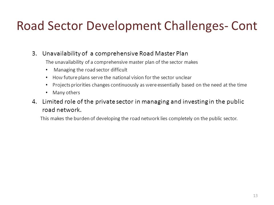 Road Sector Development Challenges- Cont 3.Unavailability of a comprehensive Road Master Plan The unavailability of a comprehensive master plan of the sector makes Managing the road sector difficult How future plans serve the national vision for the sector unclear Projects priorities changes continuously as were essentially based on the need at the time Many others 4.Limited role of the private sector in managing and investing in the public road network.