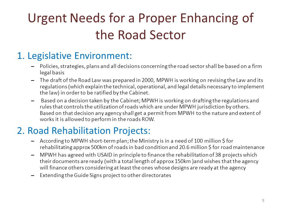 Urgent Needs for a Proper Enhancing of the Road Sector 1.Legislative Environment: – Policies, strategies, plans and all decisions concerning the road sector shall be based on a firm legal basis – The draft of the Road Law was prepared in 2000, MPWH is working on revising the Law and its regulations (which explain the technical, operational, and legal details necessary to implement the law) in order to be ratified by the Cabinet.