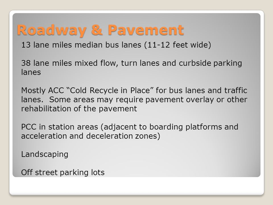 Roadway & Pavement 13 lane miles median bus lanes (11-12 feet wide) 38 lane miles mixed flow, turn lanes and curbside parking lanes Mostly ACC Cold Recycle in Place for bus lanes and traffic lanes.