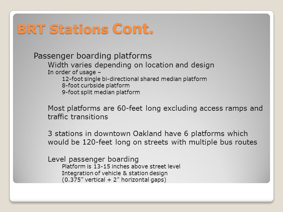 BRT Stations Cont. Passenger boarding platforms Width varies depending on location and design In order of usage – 12-foot single bi-directional shared