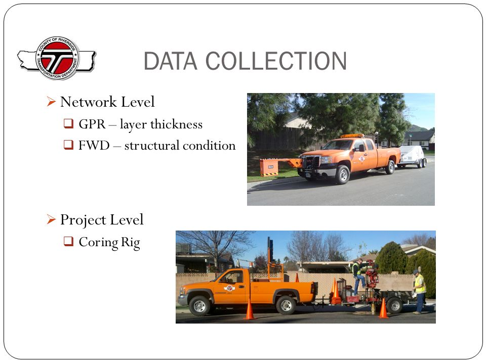 DATA COLLECTION  Network Level  GPR – layer thickness  FWD – structural condition  Project Level  Coring Rig