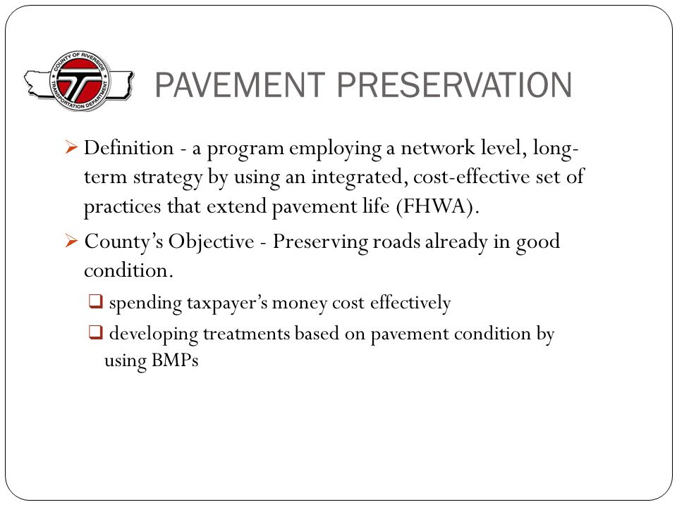 PAVEMENT PRESERVATION  Definition - a program employing a network level, long- term strategy by using an integrated, cost-effective set of practices that extend pavement life (FHWA).
