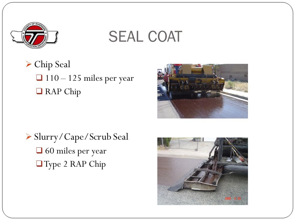 SEAL COAT  Chip Seal  110 – 125 miles per year  RAP Chip  Slurry/Cape/Scrub Seal  60 miles per year  Type 2 RAP Chip