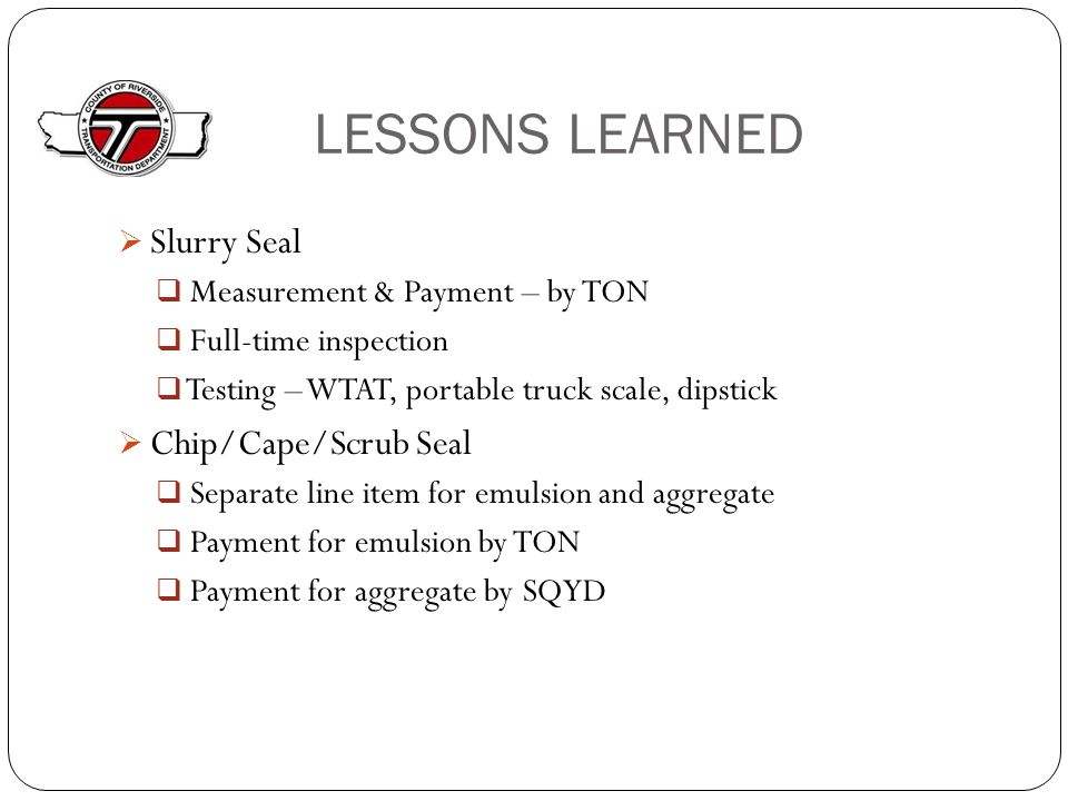 LESSONS LEARNED  Slurry Seal  Measurement & Payment – by TON  Full-time inspection  Testing – WTAT, portable truck scale, dipstick  Chip/Cape/Scrub Seal  Separate line item for emulsion and aggregate  Payment for emulsion by TON  Payment for aggregate by SQYD