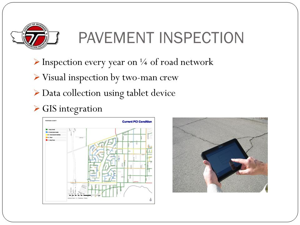PAVEMENT INSPECTION  Inspection every year on ¼ of road network  Visual inspection by two-man crew  Data collection using tablet device  GIS integration