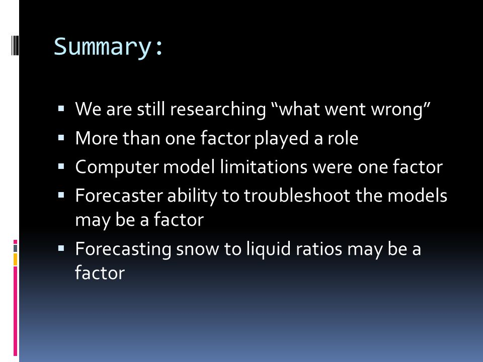 Summary:  We are still researching what went wrong  More than one factor played a role  Computer model limitations were one factor  Forecaster ability to troubleshoot the models may be a factor  Forecasting snow to liquid ratios may be a factor