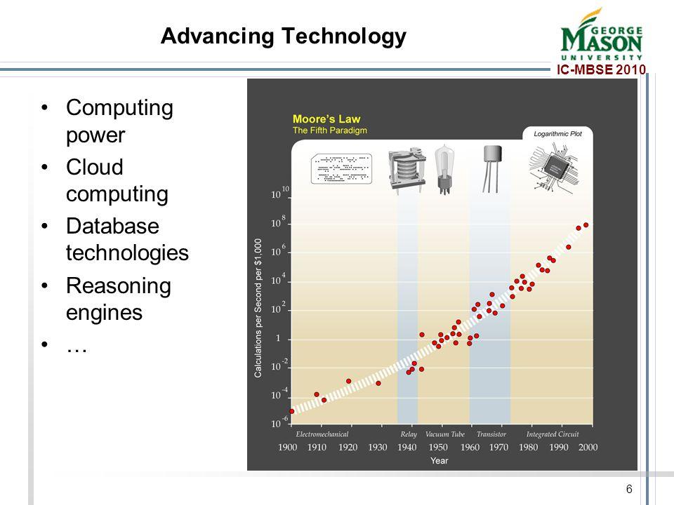 IC-MBSE 2010 Advancing Technology Computing power Cloud computing Database technologies Reasoning engines … 6