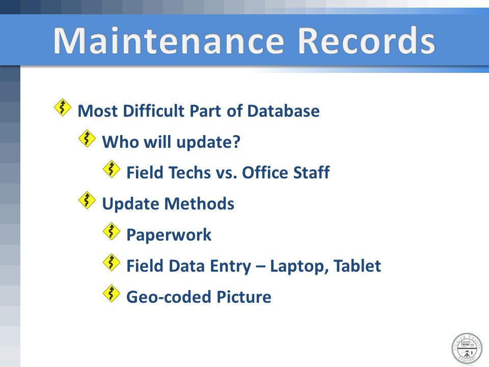 Most Difficult Part of Database Who will update? Field Techs vs. Office Staff Update Methods Paperwork Field Data Entry – Laptop, Tablet Geo-coded Pic