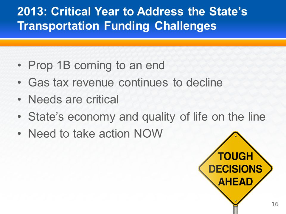 2013: Critical Year to Address the State's Transportation Funding Challenges Prop 1B coming to an end Gas tax revenue continues to decline Needs are critical State's economy and quality of life on the line Need to take action NOW 16