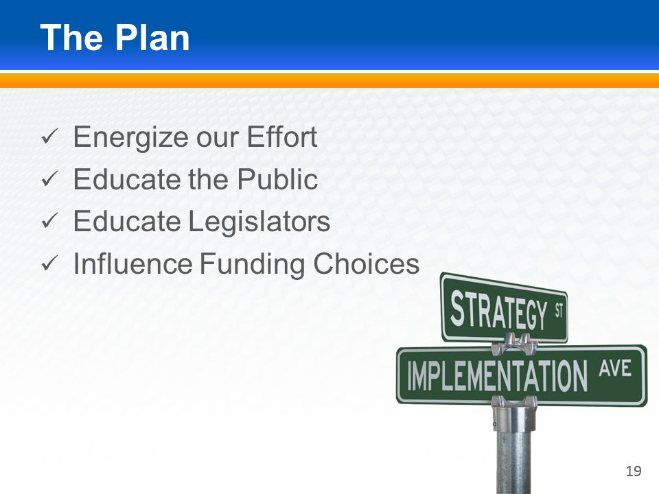 The Plan Energize our Effort Educate the Public Educate Legislators Influence Funding Choices 19