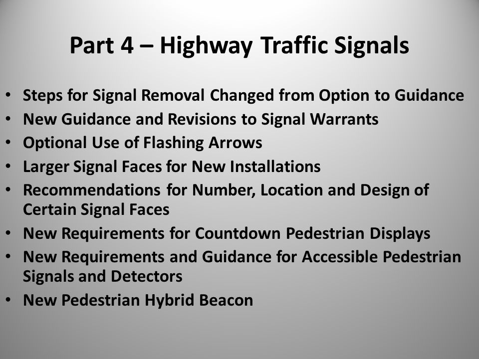 Part 4 – Highway Traffic Signals Steps for Signal Removal Changed from Option to Guidance New Guidance and Revisions to Signal Warrants Optional Use of Flashing Arrows Larger Signal Faces for New Installations Recommendations for Number, Location and Design of Certain Signal Faces New Requirements for Countdown Pedestrian Displays New Requirements and Guidance for Accessible Pedestrian Signals and Detectors New Pedestrian Hybrid Beacon