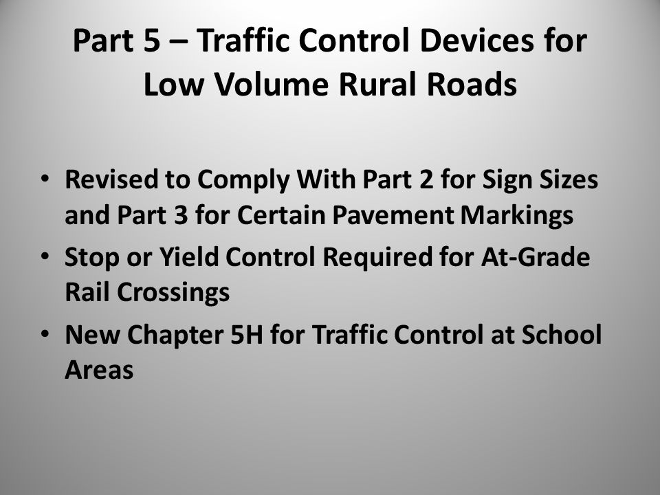 Part 5 – Traffic Control Devices for Low Volume Rural Roads Revised to Comply With Part 2 for Sign Sizes and Part 3 for Certain Pavement Markings Stop or Yield Control Required for At-Grade Rail Crossings New Chapter 5H for Traffic Control at School Areas