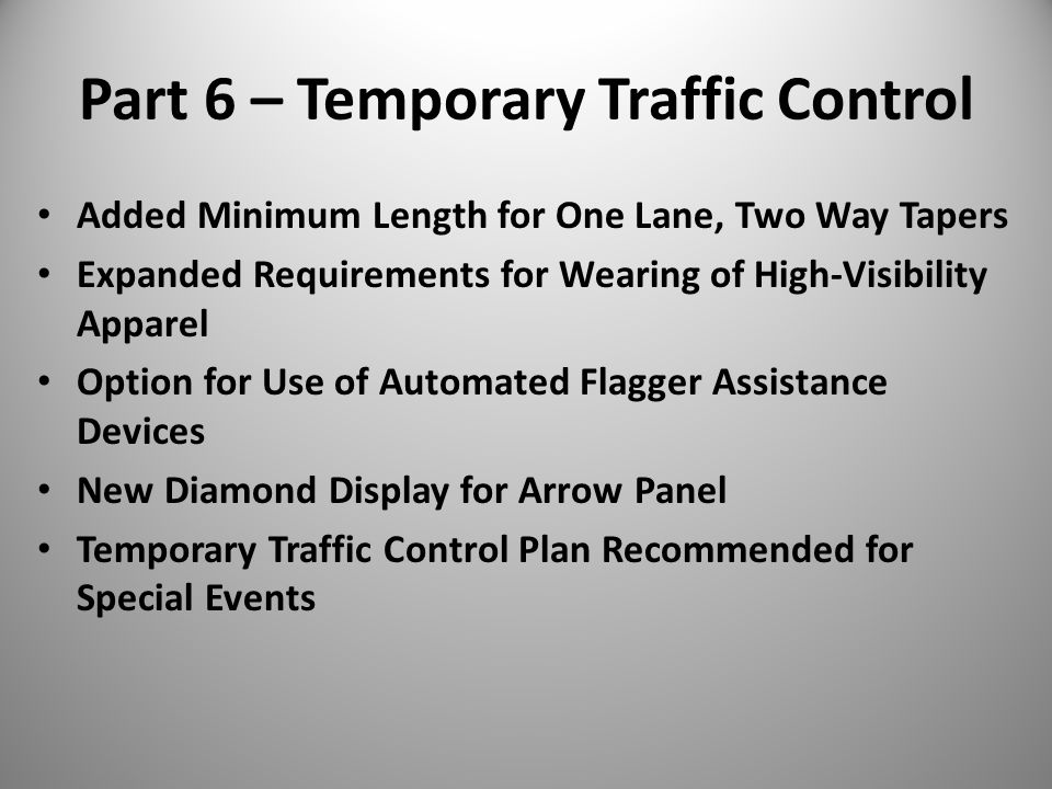 Part 6 – Temporary Traffic Control Added Minimum Length for One Lane, Two Way Tapers Expanded Requirements for Wearing of High-Visibility Apparel Option for Use of Automated Flagger Assistance Devices New Diamond Display for Arrow Panel Temporary Traffic Control Plan Recommended for Special Events