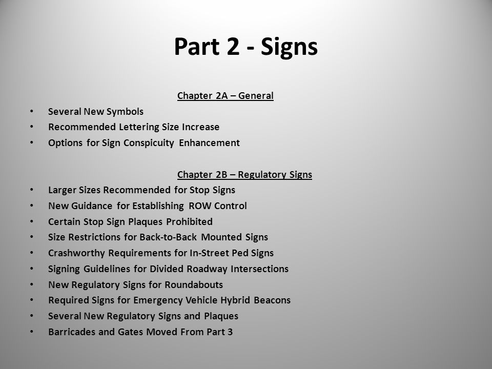 Part 2 - Signs Chapter 2A – General Several New Symbols Recommended Lettering Size Increase Options for Sign Conspicuity Enhancement Chapter 2B – Regulatory Signs Larger Sizes Recommended for Stop Signs New Guidance for Establishing ROW Control Certain Stop Sign Plaques Prohibited Size Restrictions for Back-to-Back Mounted Signs Crashworthy Requirements for In-Street Ped Signs Signing Guidelines for Divided Roadway Intersections New Regulatory Signs for Roundabouts Required Signs for Emergency Vehicle Hybrid Beacons Several New Regulatory Signs and Plaques Barricades and Gates Moved From Part 3
