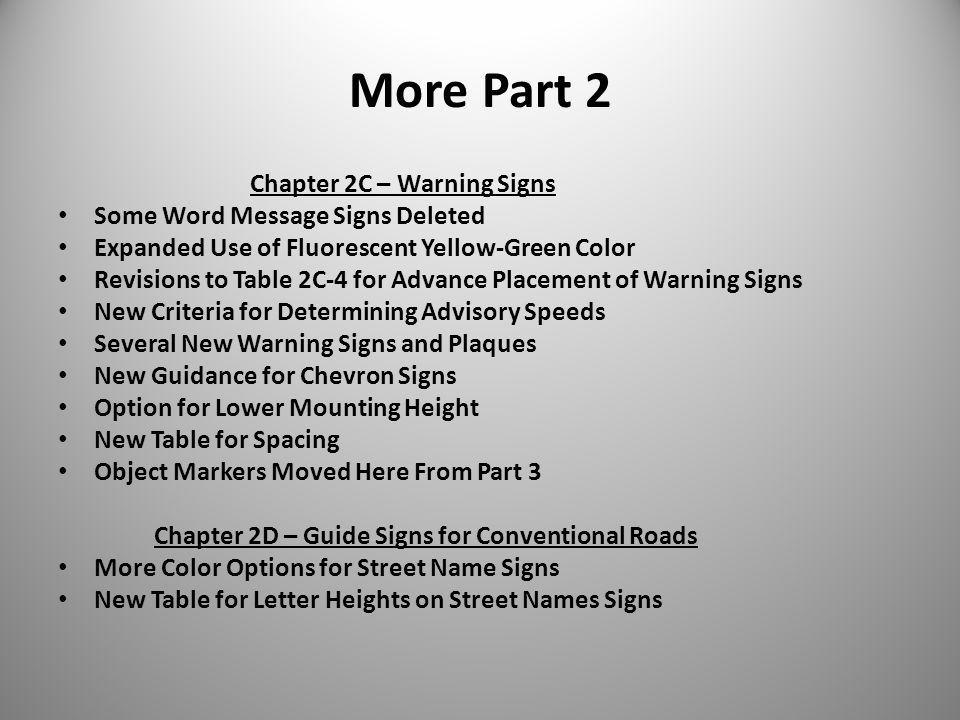 More Part 2 Chapter 2C – Warning Signs Some Word Message Signs Deleted Expanded Use of Fluorescent Yellow-Green Color Revisions to Table 2C-4 for Advance Placement of Warning Signs New Criteria for Determining Advisory Speeds Several New Warning Signs and Plaques New Guidance for Chevron Signs Option for Lower Mounting Height New Table for Spacing Object Markers Moved Here From Part 3 Chapter 2D – Guide Signs for Conventional Roads More Color Options for Street Name Signs New Table for Letter Heights on Street Names Signs