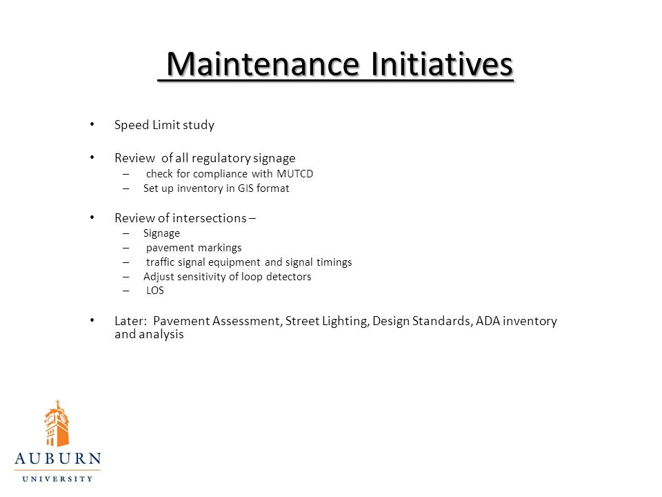 Maintenance Initiatives Maintenance Initiatives Speed Limit study Review of all regulatory signage – check for compliance with MUTCD – Set up inventory in GIS format Review of intersections – – Signage – pavement markings – traffic signal equipment and signal timings – Adjust sensitivity of loop detectors – LOS Later: Pavement Assessment, Street Lighting, Design Standards, ADA inventory and analysis