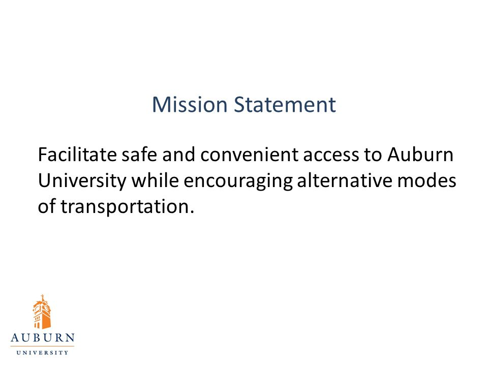 Mission Statement Facilitate safe and convenient access to Auburn University while encouraging alternative modes of transportation.