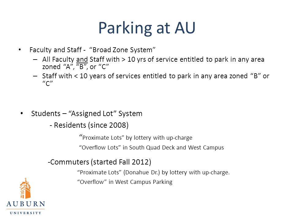 Parking at AU Faculty and Staff - Broad Zone System – All Faculty and Staff with > 10 yrs of service entitled to park in any area zoned A , B , or C – Staff with < 10 years of services entitled to park in any area zoned B or C Students – Assigned Lot System - Residents (since 2008) Proximate Lots by lottery with up-charge Overflow Lots in South Quad Deck and West Campus -Commuters (started Fall 2012) Proximate Lots (Donahue Dr.) by lottery with up-charge.