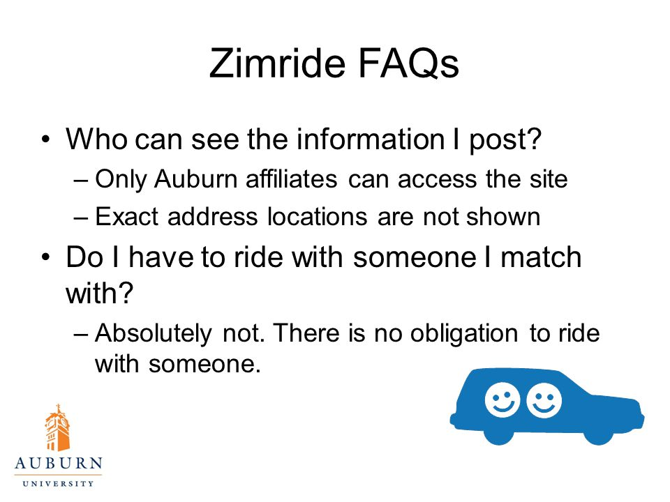 Zimride FAQs Who can see the information I post? –Only Auburn affiliates can access the site –Exact address locations are not shown Do I have to ride