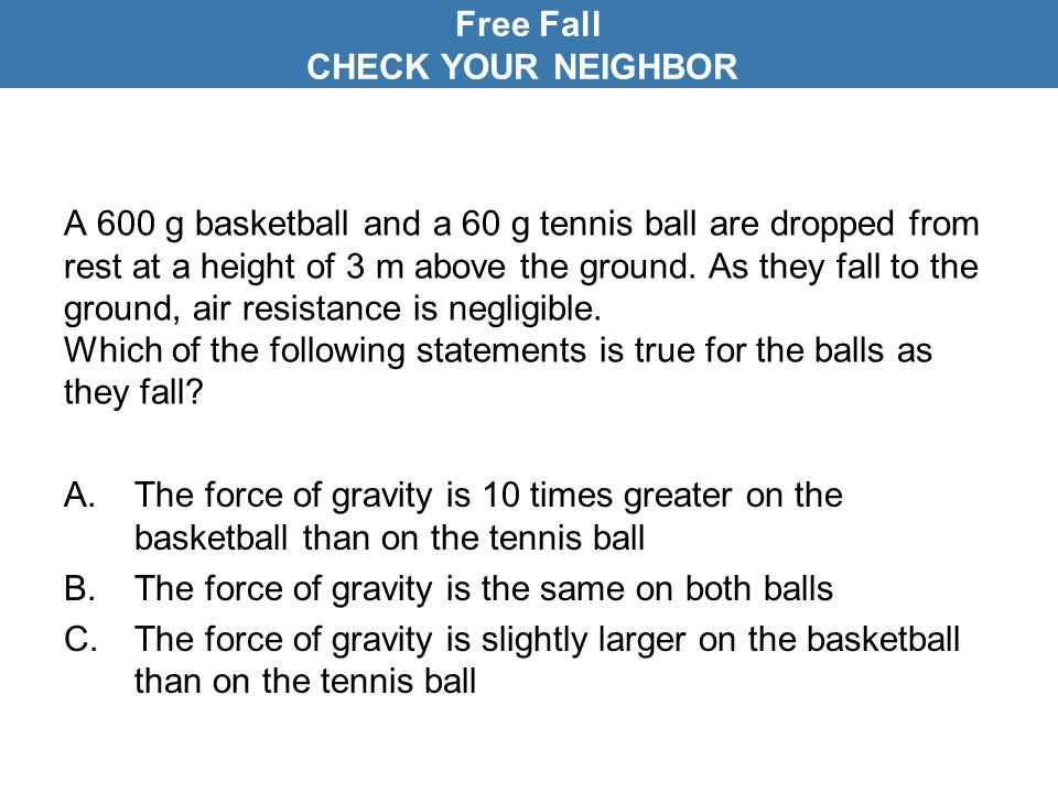 A 600 g basketball and a 60 g tennis ball are dropped from rest at a height of 3 m above the ground. As they fall to the ground, air resistance is neg