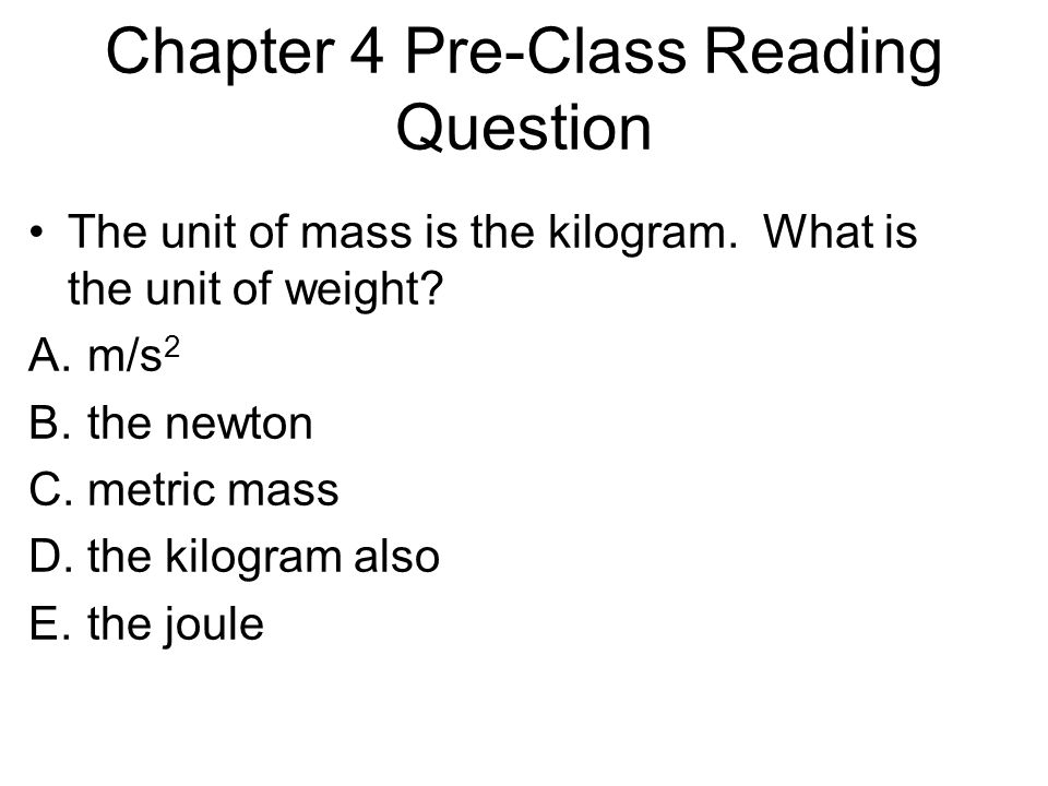 Chapter 4 Pre-Class Reading Question The unit of mass is the kilogram. What is the unit of weight? A.m/s 2 B.the newton C.metric mass D.the kilogram a