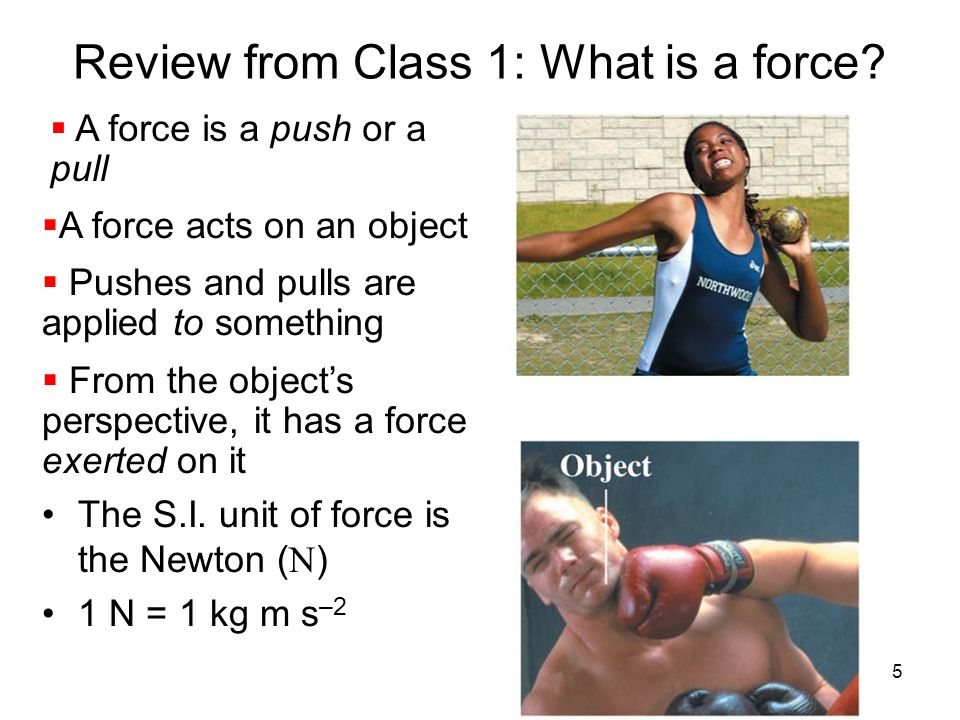 Review from Class 1: What is a force?  A force is a push or a pull  A force acts on an object  Pushes and pulls are applied to something  From the