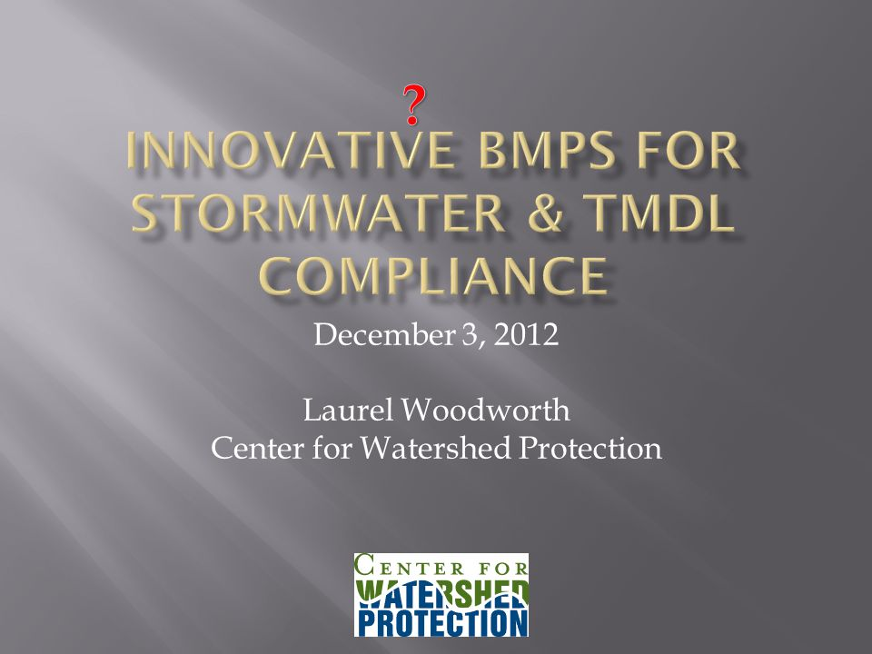 December 3, 2012 Laurel Woodworth Center for Watershed Protection