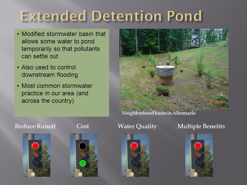 Modified stormwater basin that allows some water to pond temporarily so that pollutants can settle out Also used to control downstream flooding Most common stormwater practice in our area (and across the country) Reduce RunoffCostMultiple Benefits Neighborhood basin in Albemarle Water Quality