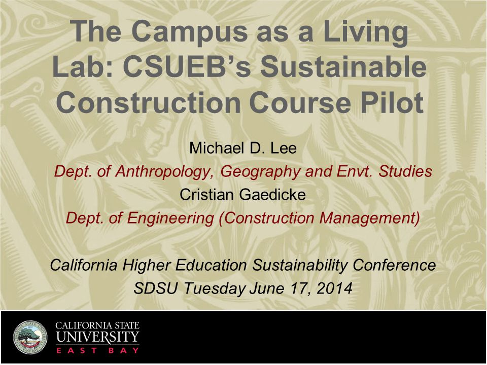 Sustainable Construction in the Curriculum Presentation Contents  Cal State East Bay Institutional Background  The Living Lab Grant  ENGR 3999/6999 Pilot Course  Student Projects Spring 2014  Parking lot lighting study  Pervious pavement assessment and demonstration  Solar parking canopy study  Some initial reactions and next steps