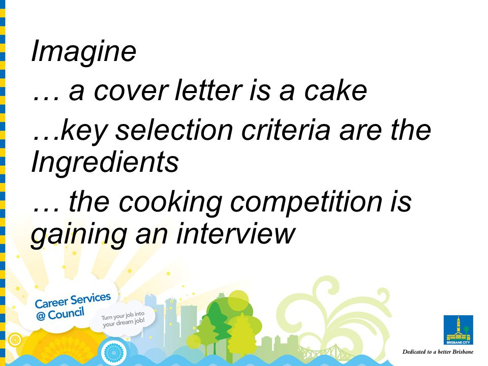 Imagine … a cover letter is a cake …key selection criteria are the Ingredients … the cooking competition is gaining an interview