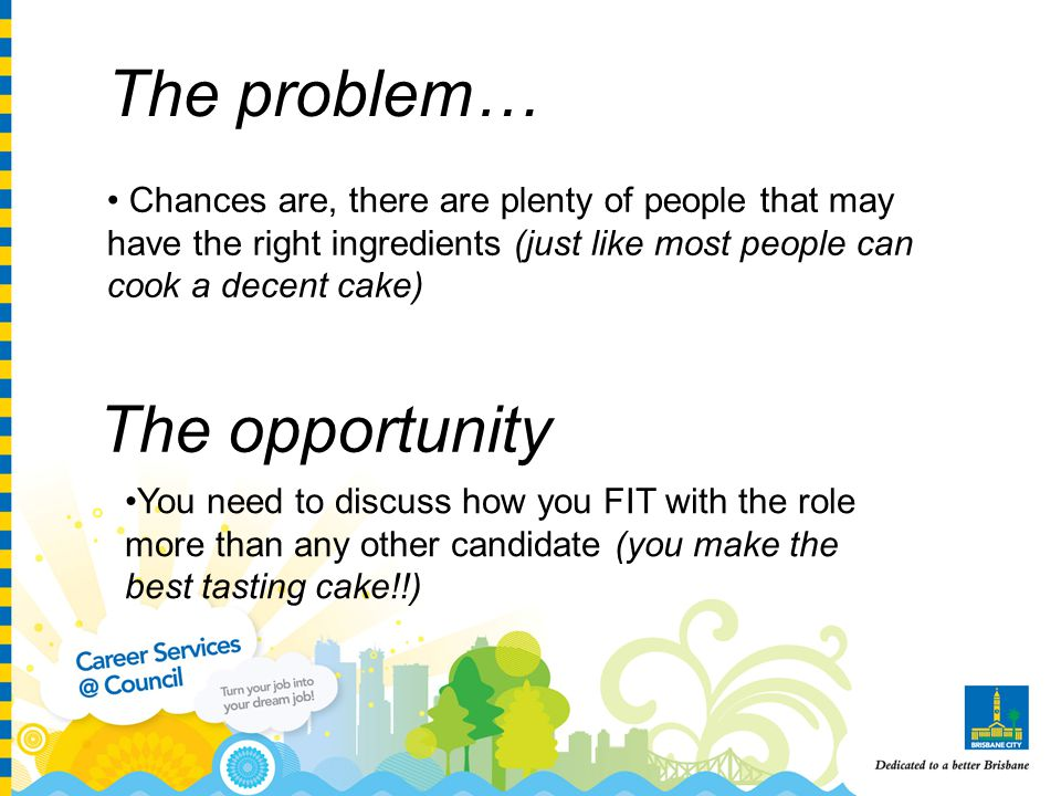 The problem… Chances are, there are plenty of people that may have the right ingredients (just like most people can cook a decent cake) The opportunity You need to discuss how you FIT with the role more than any other candidate (you make the best tasting cake!!)