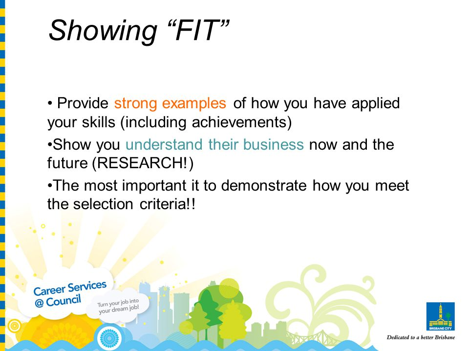 Showing FIT Provide strong examples of how you have applied your skills (including achievements) Show you understand their business now and the future (RESEARCH!) The most important it to demonstrate how you meet the selection criteria!!
