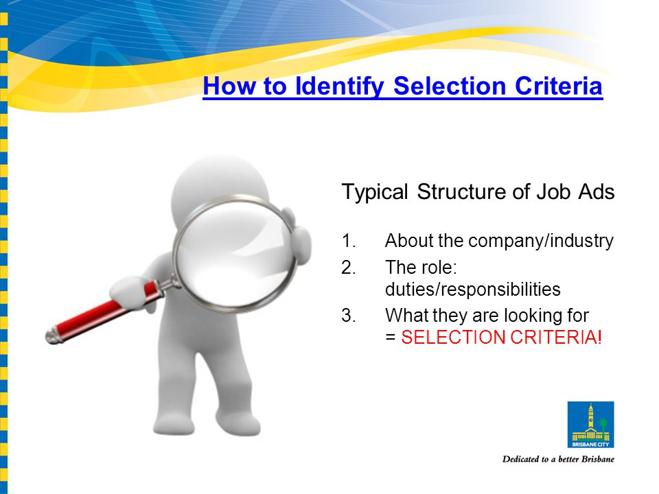 How to Identify Selection Criteria Typical Structure of Job Ads 1.About the company/industry 2.The role: duties/responsibilities 3.What they are looking for = SELECTION CRITERIA!