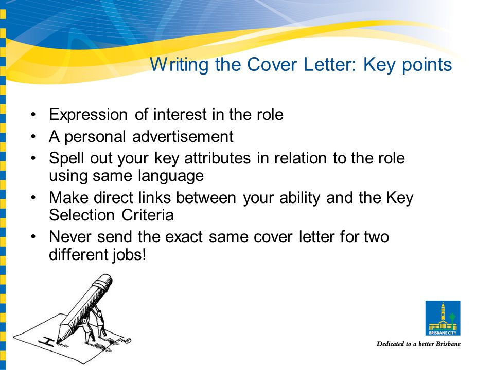 Writing the Cover Letter: Key points Expression of interest in the role A personal advertisement Spell out your key attributes in relation to the role using same language Make direct links between your ability and the Key Selection Criteria Never send the exact same cover letter for two different jobs!