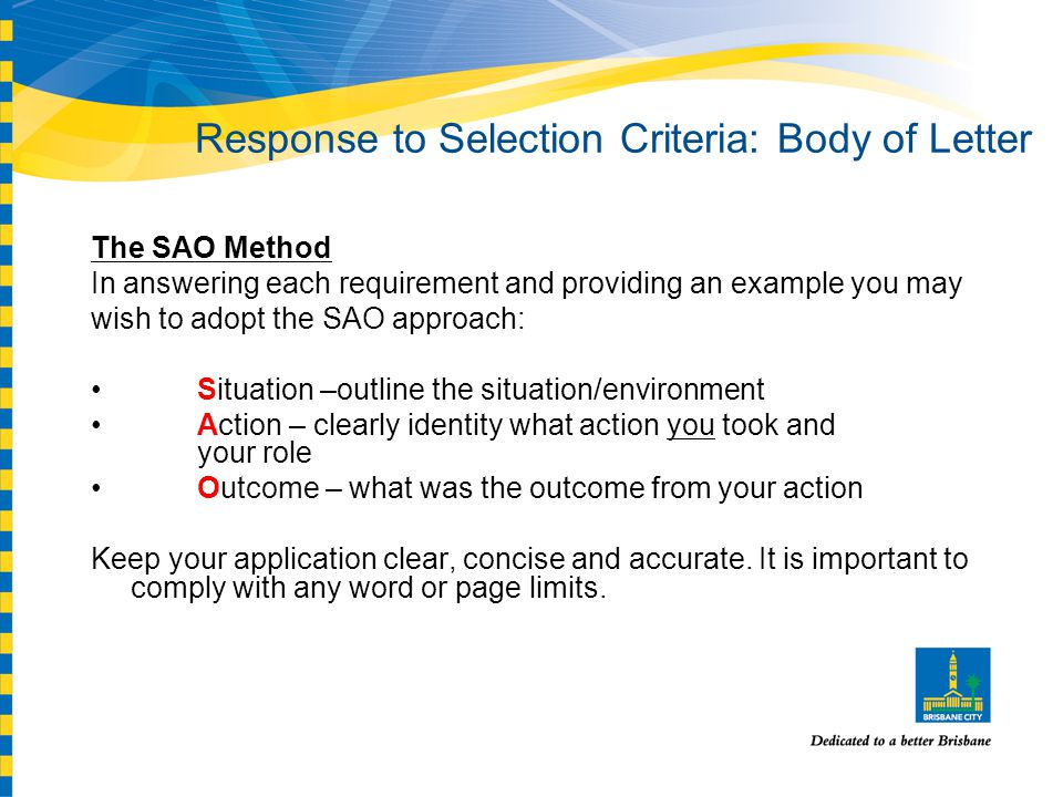 Response to Selection Criteria: Body of Letter The SAO Method In answering each requirement and providing an example you may wish to adopt the SAO approach: Situation –outline the situation/environment Action – clearly identity what action you took and your role Outcome – what was the outcome from your action Keep your application clear, concise and accurate.