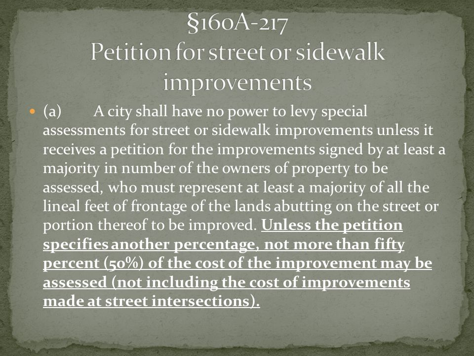 (a) A city shall have no power to levy special assessments for street or sidewalk improvements unless it receives a petition for the improvements signed by at least a majority in number of the owners of property to be assessed, who must represent at least a majority of all the lineal feet of frontage of the lands abutting on the street or portion thereof to be improved.