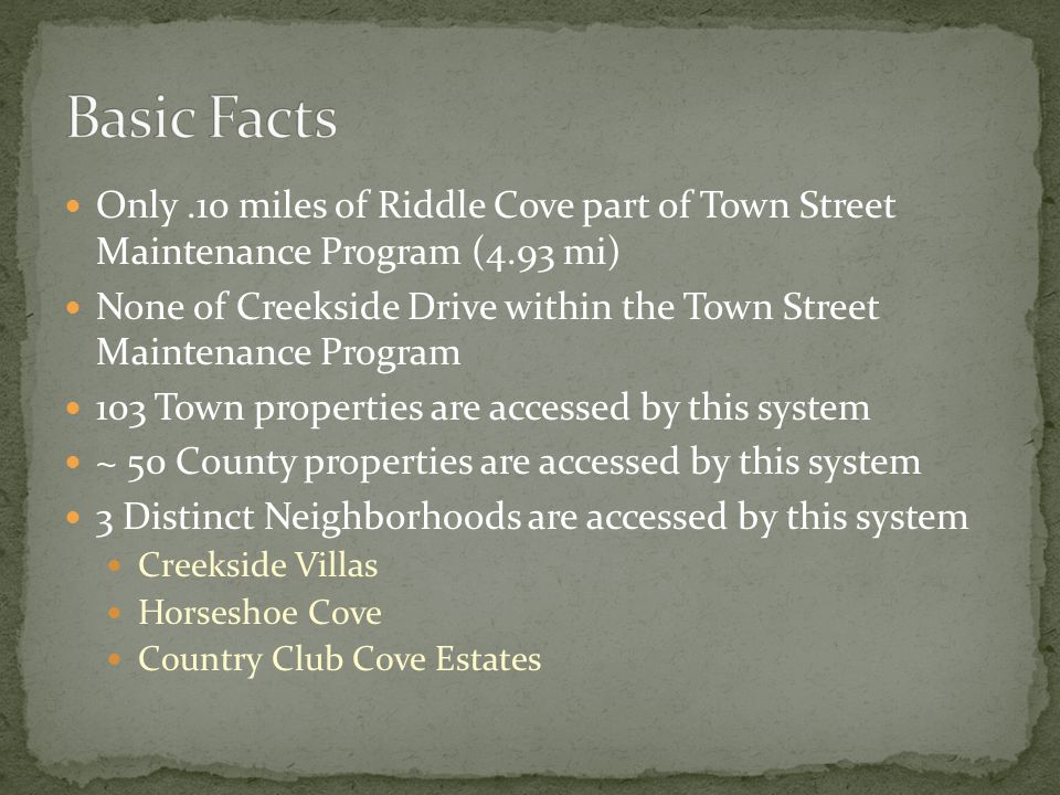 Only.10 miles of Riddle Cove part of Town Street Maintenance Program (4.93 mi) None of Creekside Drive within the Town Street Maintenance Program 103 Town properties are accessed by this system ~ 50 County properties are accessed by this system 3 Distinct Neighborhoods are accessed by this system Creekside Villas Horseshoe Cove Country Club Cove Estates