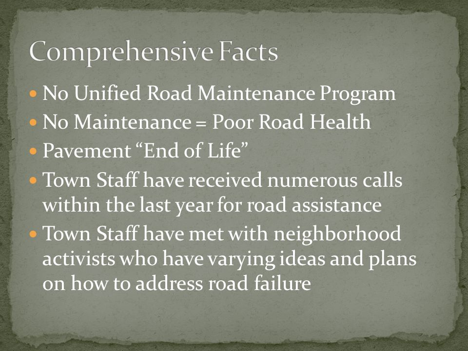 No Unified Road Maintenance Program No Maintenance = Poor Road Health Pavement End of Life Town Staff have received numerous calls within the last year for road assistance Town Staff have met with neighborhood activists who have varying ideas and plans on how to address road failure