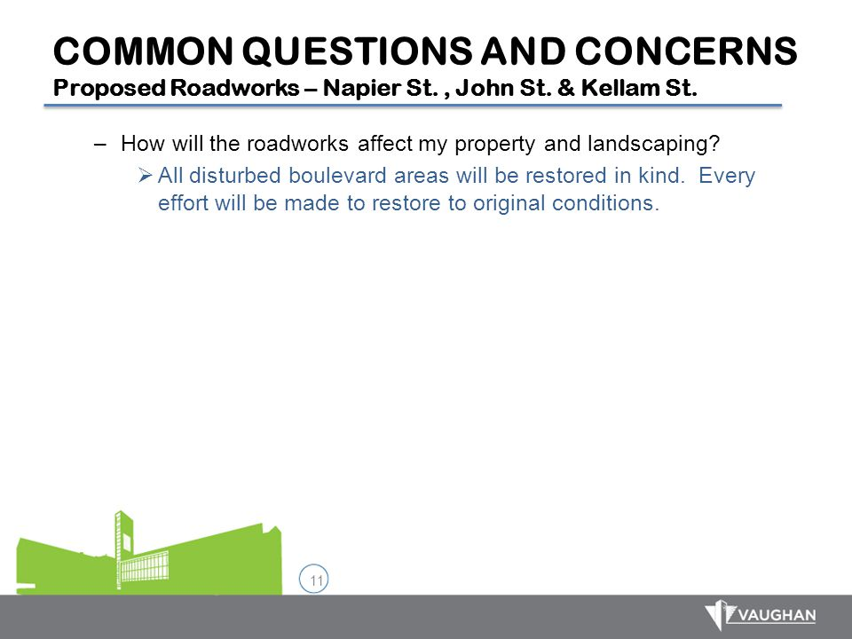 11 COMMON QUESTIONS AND CONCERNS Proposed Roadworks – Napier St., John St. & Kellam St. –How will the roadworks affect my property and landscaping? 