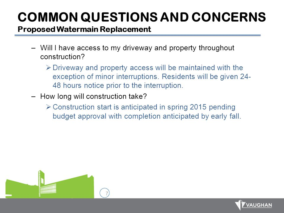 7 COMMON QUESTIONS AND CONCERNS Proposed Watermain Replacement –Will I have access to my driveway and property throughout construction?  Driveway and