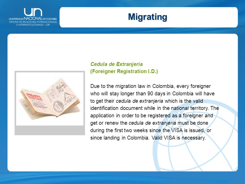 Migrating Cedula de Extranjeria (Foreigner Registration I.D.) Due to the migration law in Colombia, every foreigner who will stay longer than 90 days