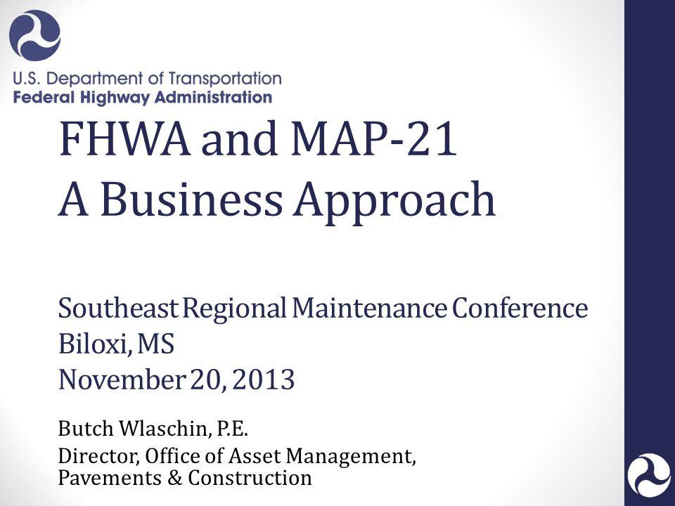 FHWA and MAP-21 A Business Approach Southeast Regional Maintenance Conference Biloxi, MS November 20, 2013 Butch Wlaschin, P.E.