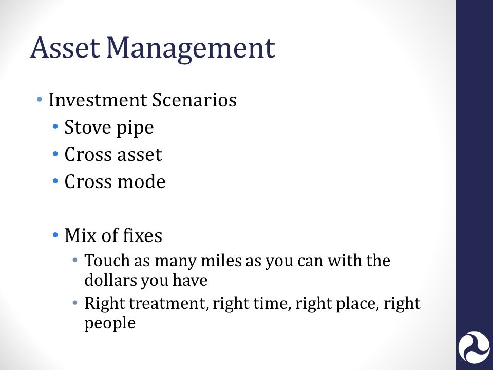 Asset Management Investment Scenarios Stove pipe Cross asset Cross mode Mix of fixes Touch as many miles as you can with the dollars you have Right treatment, right time, right place, right people