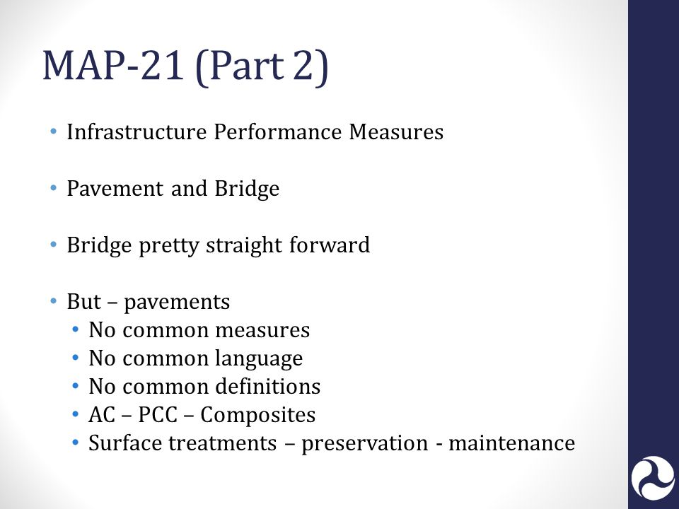 MAP-21 (Part 2) Infrastructure Performance Measures Pavement and Bridge Bridge pretty straight forward But – pavements No common measures No common language No common definitions AC – PCC – Composites Surface treatments – preservation - maintenance