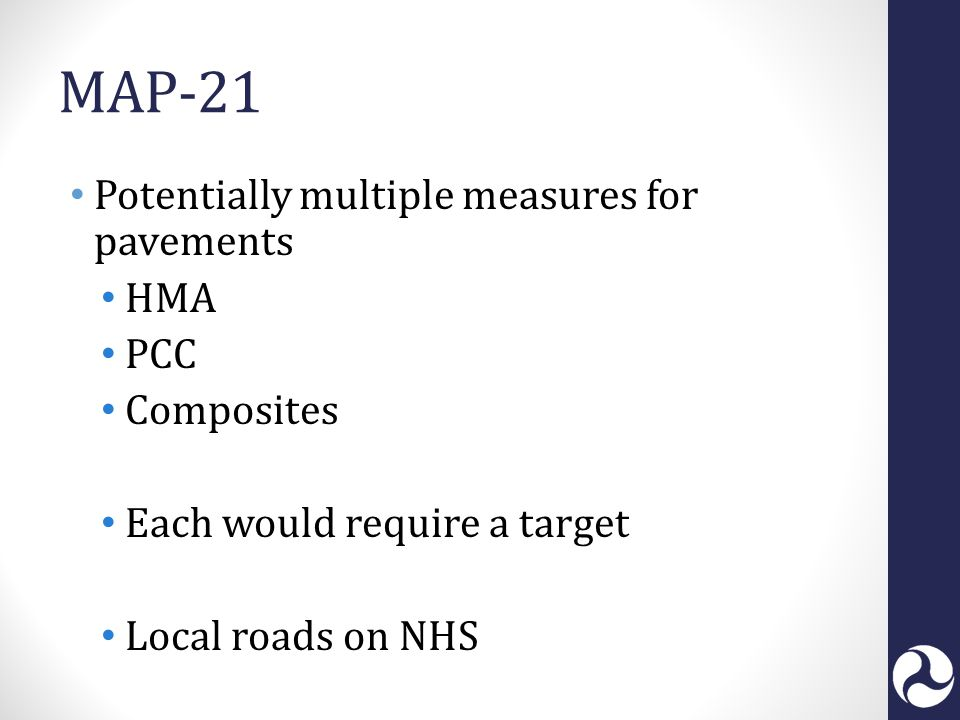 MAP-21 Potentially multiple measures for pavements HMA PCC Composites Each would require a target Local roads on NHS