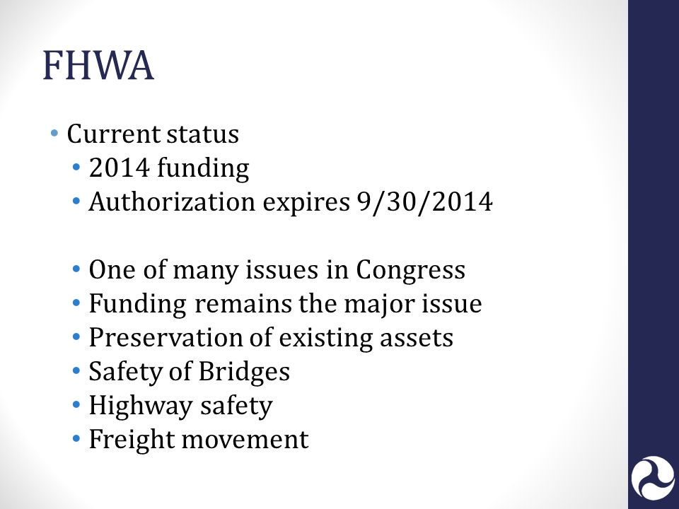 FHWA Current status 2014 funding Authorization expires 9/30/2014 One of many issues in Congress Funding remains the major issue Preservation of existing assets Safety of Bridges Highway safety Freight movement