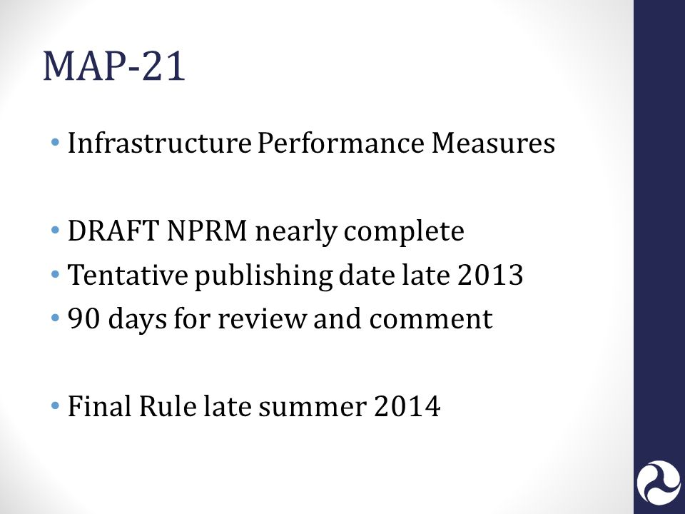 MAP-21 Infrastructure Performance Measures DRAFT NPRM nearly complete Tentative publishing date late 2013 90 days for review and comment Final Rule late summer 2014