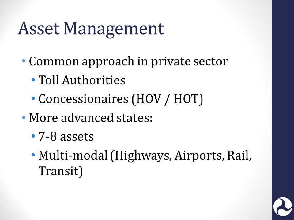 Asset Management Common approach in private sector Toll Authorities Concessionaires (HOV / HOT) More advanced states: 7-8 assets Multi-modal (Highways, Airports, Rail, Transit)