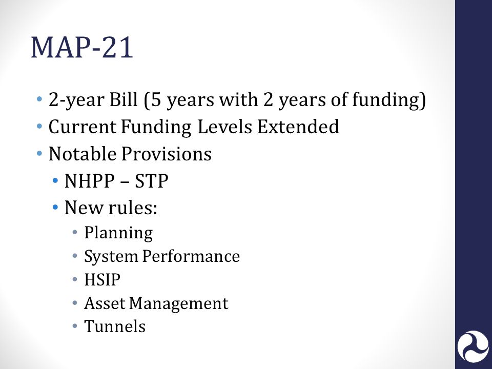 MAP-21 2-year Bill (5 years with 2 years of funding) Current Funding Levels Extended Notable Provisions NHPP – STP New rules: Planning System Performance HSIP Asset Management Tunnels
